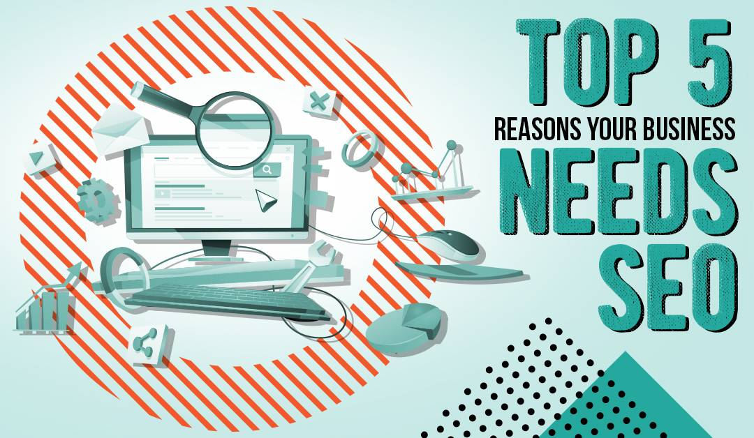 The Top 5 Reasons Your Business Needs SEO